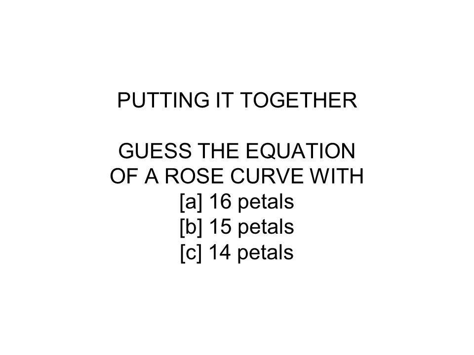 PUTTING IT TOGETHER GUESS THE EQUATION OF A ROSE CURVE WITH [a] 16 petals [b] 15 petals [c] 14 petals
